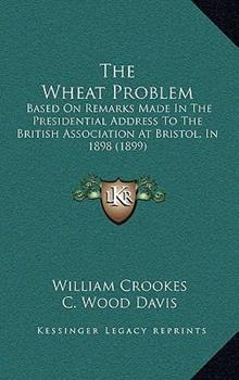 Hardcover The Wheat Problem : Based on Remarks Made in the Presidential Address to the British Association at Bristol, In 1898 (1899) Book