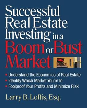Successful Real Estate Investing in a Boom or Bust Market: Understand the Economics of Real Estate, Identify Which Market You're In, Foolproof Your Profits and Minimize Risk 1419596128 Book Cover