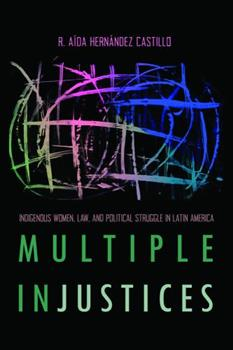 Multiple InJustices: Indigenous Women, Law, and Political Struggle in Latin America - Book  of the Critical Issues in Indigenous Studies