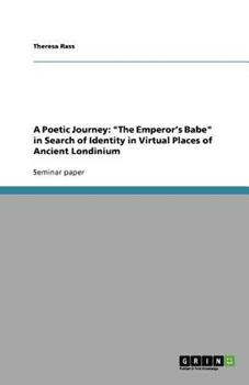 Paperback A Poetic Journey : The Emperor's Babe in Search of Identity in Virtual Places of Ancient Londinium Book