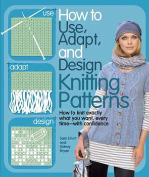 How to Use, Adapt and Design Knitting Patterns. by Sam Elliott, Sidney Bryan 0764145029 Book Cover
