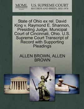Paperback State of Ohio Ex Rel. David King V. Raymond E. Shannon, Presiding Judge, Municipal Court of Cincinnati, Ohio. U. S. Supreme Court Transcript of Record Book