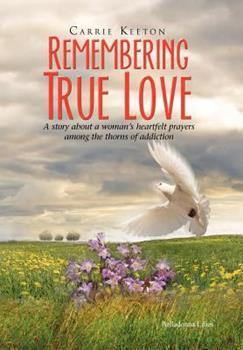 Hardcover Remembering True Love : A story about a woman's heartfelt prayers among thorns of Addiction Book