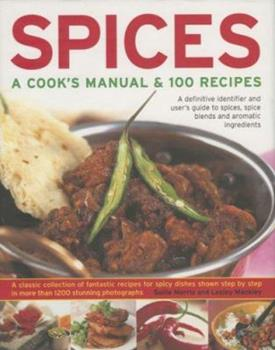 Spices: A Cook's Manual & 100 Recipes: A Definitive Identifier And User's Guide To Spices, Spice Blends And Aromatic Ingredients A Classic Collection Of ... Than 1200 Stunning Step-By-Step Photographs 0754817180 Book Cover
