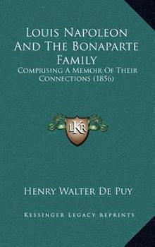 Hardcover Louis Napoleon and the Bonaparte Family : Comprising A Memoir of Their Connections (1856) Book