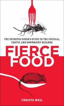 Fierce Food: The Intrepid Diner's Guide to the Unusual, Exotic, and Downright Bizarre 0452287006 Book Cover