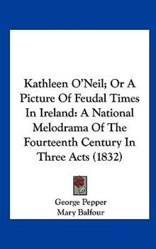 Hardcover Kathleen O'Neil; or a Picture of Feudal Times in Ireland : A National Melodrama of the Fourteenth Century in Three Acts (1832) Book
