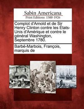 Paperback Complot D'Arnold Et de Sir Henry Clinton Contre Les Etats-Unis D'Amerique Et Contre Le General Washington, Septembre 1780. Book