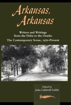 Arkansas, Arkansas: Writers and Writings from the Delta to the Ozarks : The Contemporary Scene, 1970-Present 155728525X Book Cover