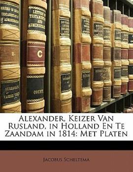 Paperback Alexander, Keizer Van Rusland, in Holland en Te Zaandam In 1814 : Met Platen Book