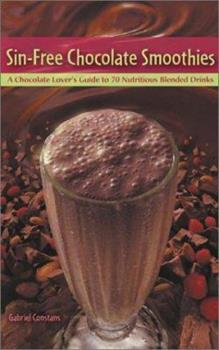 Sin-Free Chocolate Smoothies: A Chocolate Lover's Guide to 50 Nutritious Blended Drinks 1583331220 Book Cover