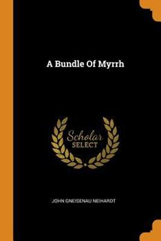 Bundle of Myrrh, A (The Collected Works of John G. Neihardt - 27 Volumes) 0353231320 Book Cover