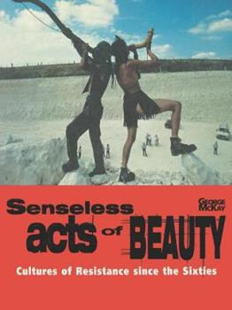 Senseless Acts of Beauty: Cultures of Resistance Since the Sixties 1859840280 Book Cover