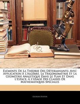 Paperback ?l?ments de la Th?orie Des D?terminants: Avec Application ? l'Alg?bre, La Trigonom?trie Et La G?om?trie Analytique Dans Le Plan Et Dans l'Espace, ? l' Book