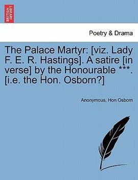 Paperback The Palace Martyr : [viz. Lady F. E. R. Hastings]. A satire [in verse] by the Honourable ***. [I. E. the Hon. Osborn?] Book