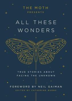 The Moth Presents All These Wonders: True Stories About Facing the Unknown 1101904402 Book Cover