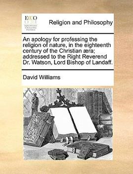 Paperback An Apology for Professing the Religion of Nature, in the Eighteenth Century of the Christian ?ra; Addressed to the Right Reverend Dr Watson, Lord Bis Book