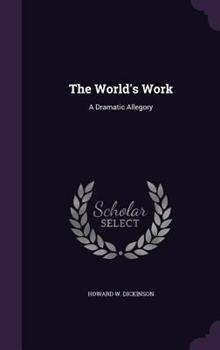 Hardcover The World's Work : A Dramatic Allegory Book