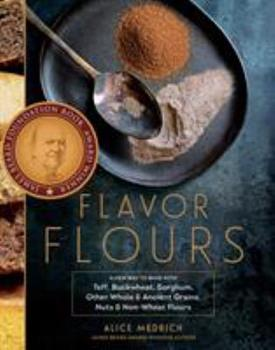 Flavor Flours: A New Way to Bake with Teff, Buckwheat, Sorghum, Other Whole & Ancient Grains, Nuts & Non-Wheat Flours 1579655130 Book Cover