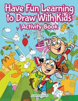 Paperback Have Fun Learning to Draw With Kids Activity Book