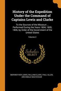 History of the Expedition Under the Command of Captains Lewis and Clarke: To the Sources of the Missouri ... Performed During the Years 1804, 1805, 1806, by Order of the Government of the United State 0344346226 Book Cover