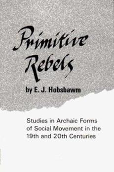 Primitive Rebels: Studies in Archaic Forms of Social Movement in the 19th and 20th Centuries 0393003280 Book Cover
