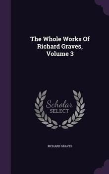The Whole Works of Richard Graves, Volume 3 134805736X Book Cover