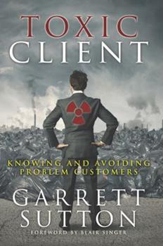Toxic Client: Knowing and Avoiding Problem Customers 1944194037 Book Cover