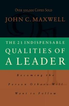 The 21 Indispensable Qualities of a Leader: Becoming the Person Others Will Want to Follow 0785267964 Book Cover