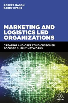 Marketing and Logistics Led Organizations: Creating and Operating Customer Focused Supply Networks 074947873X Book Cover