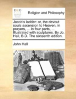 Paperback Jacob's Ladder: Or, the Devout Souls Ascension to Heaven, in Prayers, ... in Four Parts, ... Illustrated with Sculptures. by Jo. Hall, Book