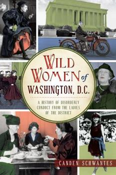 Wild Women of Washington, D.C.: A History of Disorderly Conduct from the Ladies of the District - Book  of the Wicked Series