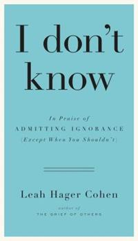 I Don't Know: In Praise of Admitting Ignorance and Doubt (Except When You Shouldn't) 1594632391 Book Cover