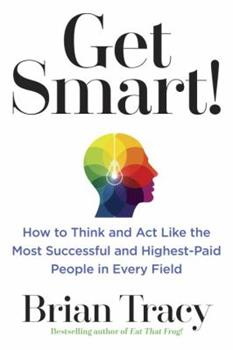 Get Smart!: How to Think and ACT Like the Most Successful and Highest-Paid People in Every Field