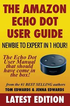 The Amazon Echo Dot User Guide: Newbie to Expert in 1 Hour!: The Echo Dot User Manual That Should Have Come in the Box 1540722880 Book Cover