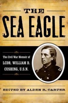 Sea Eagle: The Civil War Memoir of Lcdr. William B. Cushing, U.S.N. 0742570533 Book Cover