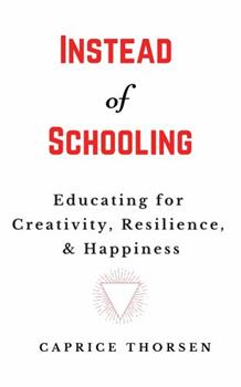 Paperback Instead of Schooling: Educating for Creativity, Resilience, & Happiness Book