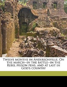 Paperback Twelve Months in Andersonville. on the March--In the Battle--In the Rebel Prison Pens, and at Last in God's Country Book