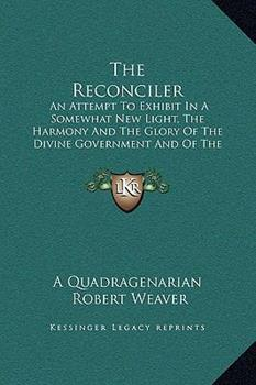 Hardcover The Reconciler: An Attempt To Exhibit In A Somewhat New Light, The Harmony And The Glory Of The Divine Government And Of The Divine So Book