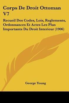 Paperback Corps de Droit Ottoman V7 : Recueil des Codes, Lois, Reglements, Ordonnances et Actes les Plus Importants du Droit Interieur (1906) Book