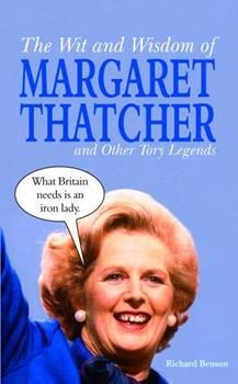The Wit and Wisdom of Margaret Thatcher: And Other Tory Legends 1849530947 Book Cover