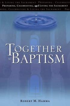Together at Baptism: Preparing, Celebrating, and Living the Sacrament 1594712972 Book Cover