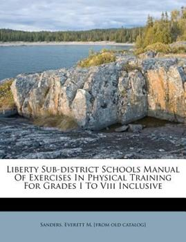 Paperback Liberty Sub-District Schools Manual of Exercises in Physical Training for Grades I to Viii Inclusive Book