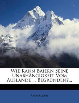 Paperback Wie Kann Baiern Seine Unabhangigkeit Vom Auslande ... Begrunden?... Book
