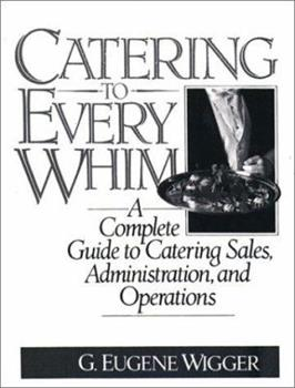 Catering to Every Whim: A Complete Guide to Catering Sales, Administration and Operations 0131205021 Book Cover