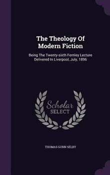 Hardcover The Theology of Modern Fiction : Being the Twenty-Sixth Fernley Lecture Delivered in Liverpool, July 1896 Book