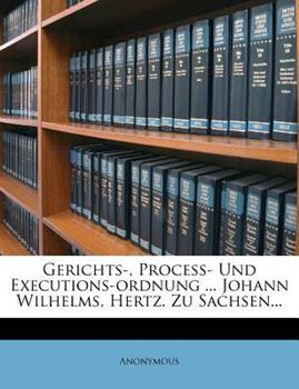 Paperback Gerichts-, Proce?- und Executions-Ordnung ... Johann Wilhelms, Hertz. Zu Sachsen... Book