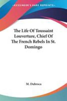 Paperback The Life Of Toussaint Louverture, Chief Of The French Rebels In St. Domingo Book