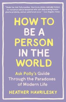Paperback How to Be a Person in the World: Ask Polly's Guide Through the Paradoxes of Modern Life Book