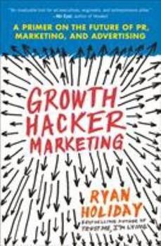 Growth Hacker Marketing: A Primer on the Future of PR, Marketing and Advertising 1591847389 Book Cover